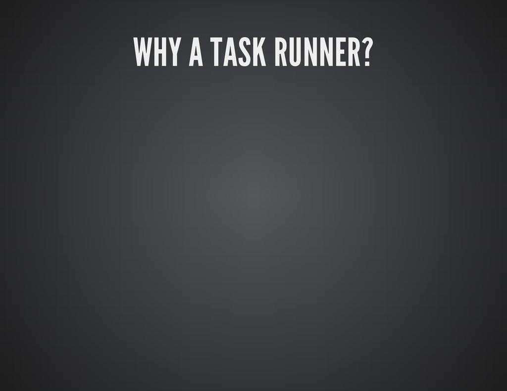 WHY A TASK RUNNER?