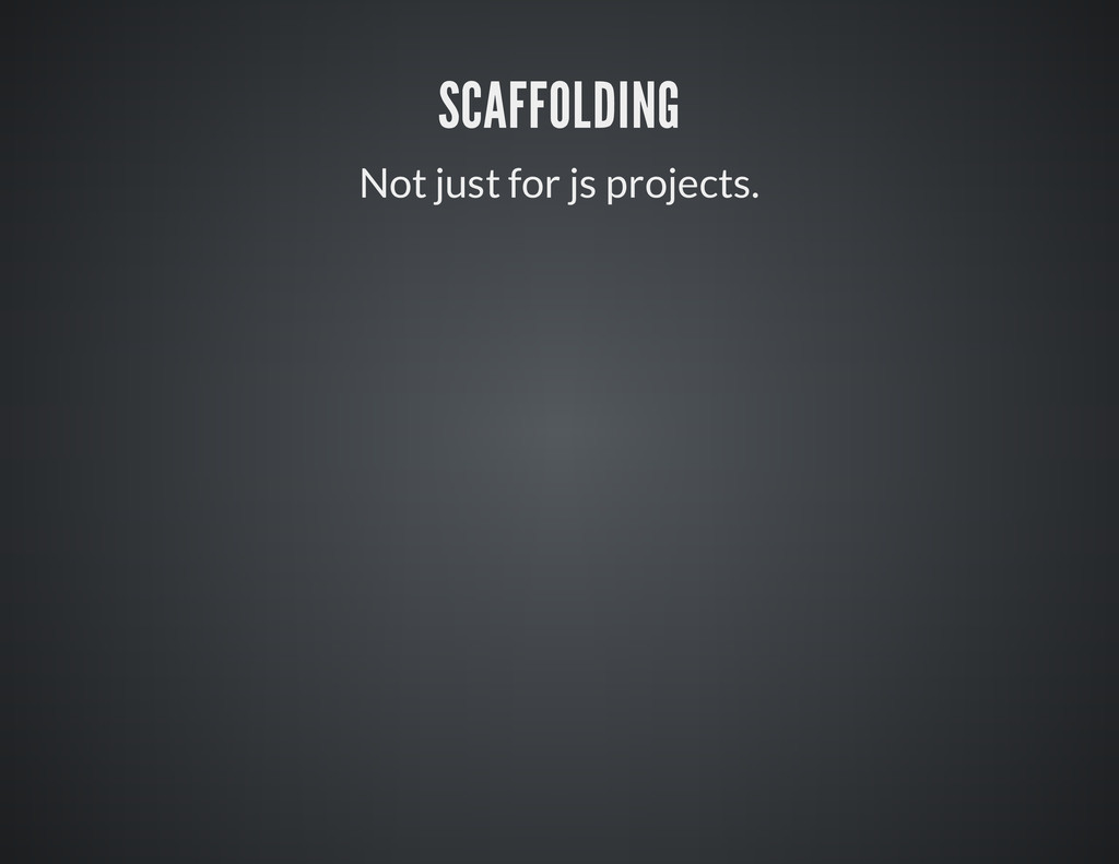 SCAFFOLDING Not just for js projects.