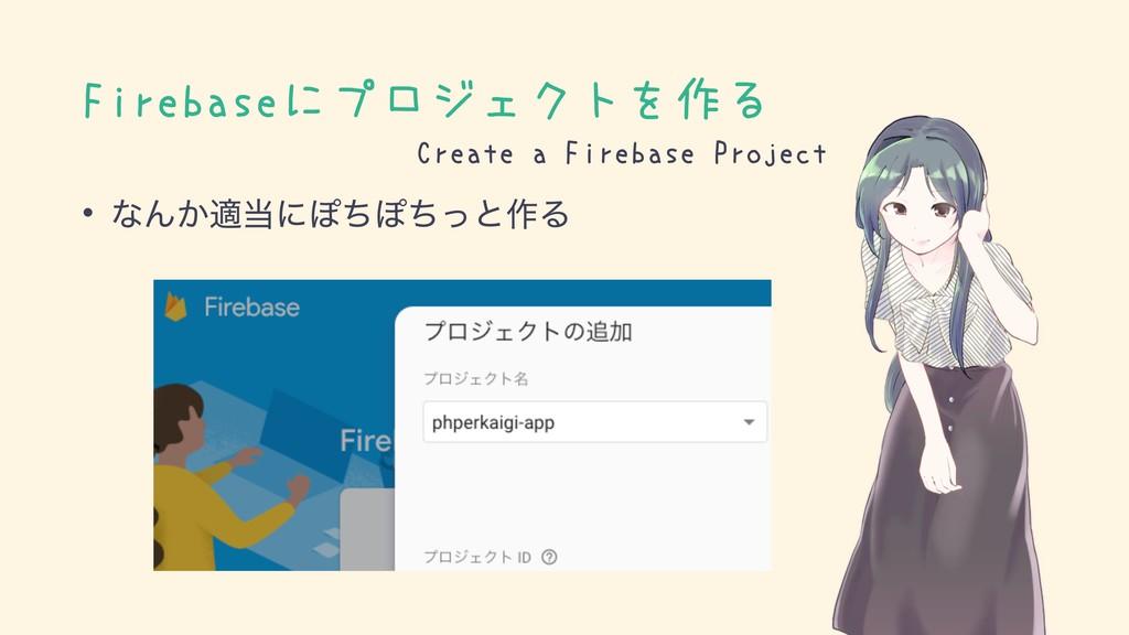 Firebaseにプロジェクトを作る • ͳΜ͔దʹΆͪΆͪͬͱ࡞Δ Create a Fi...