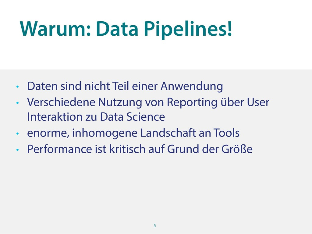 Warum: Data Pipelines! 5 • Daten sind nicht Tei...