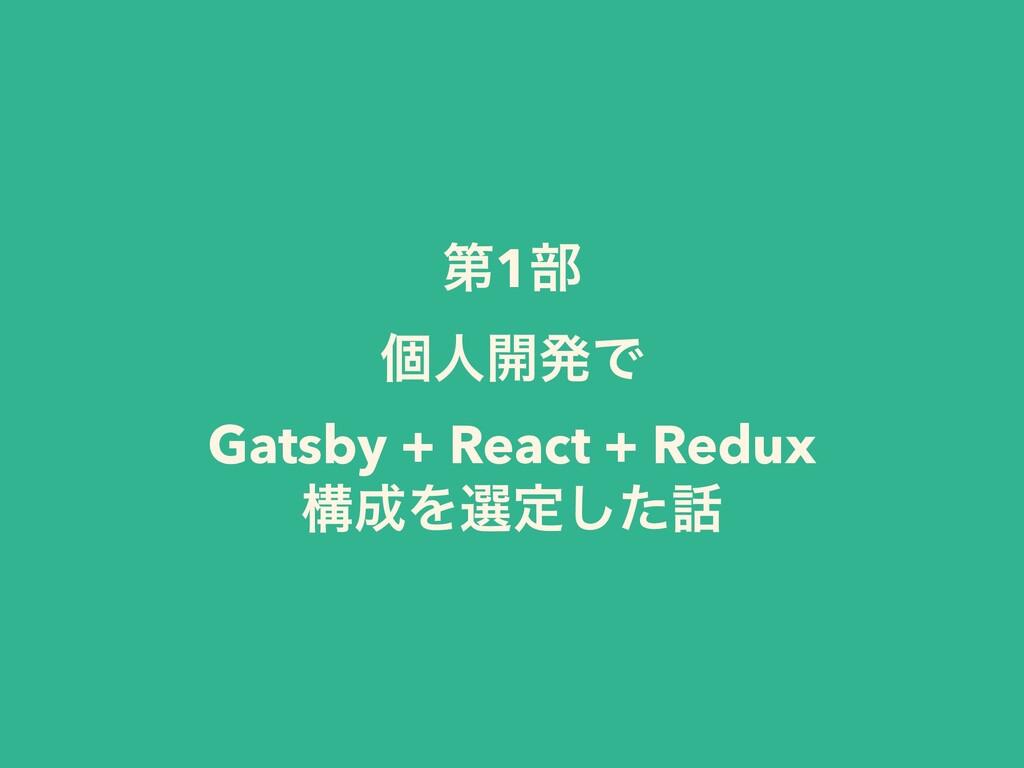 ୈ1෦ ݸਓ։ൃͰ Gatsby + React + Redux ߏΛબఆͨ͠