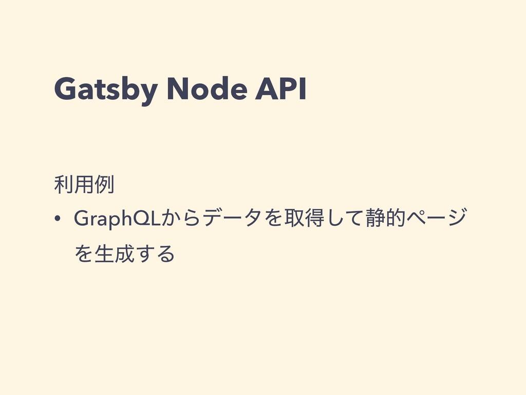 Gatsby Node API ར༻ྫ • GraphQL͔ΒσʔλΛऔಘͯ͠੩తϖʔδ Λੜ...