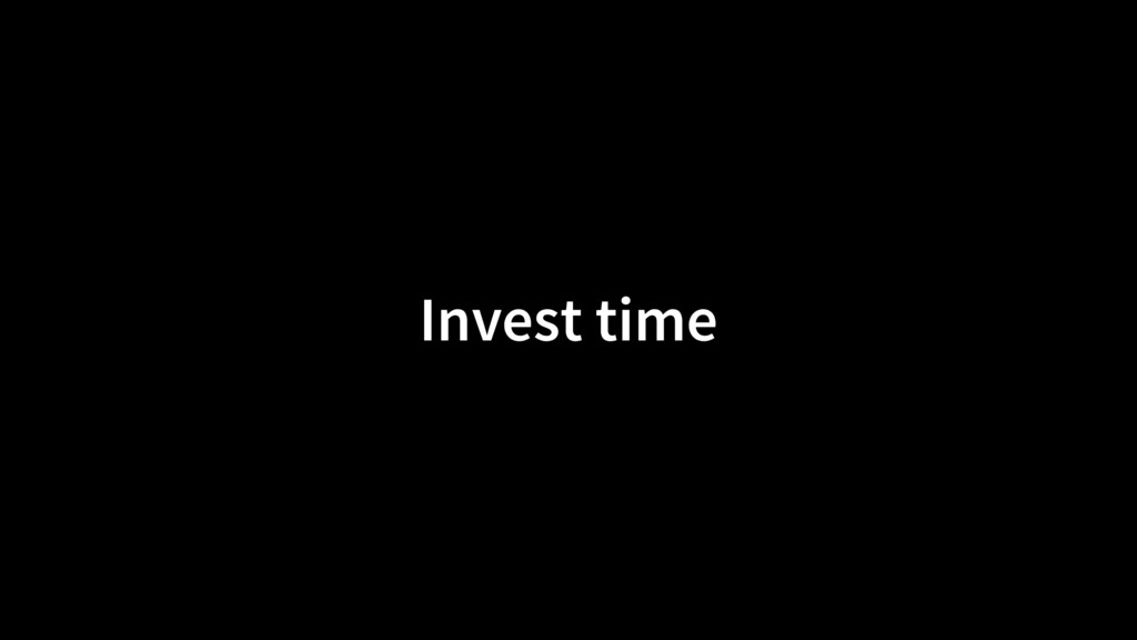 Invest time