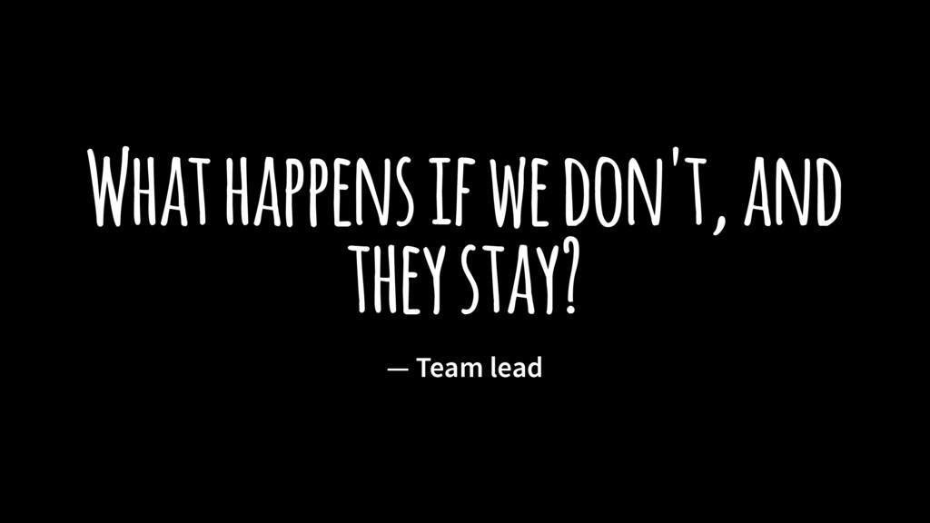 What happens if we don't, and they stay? — Team...