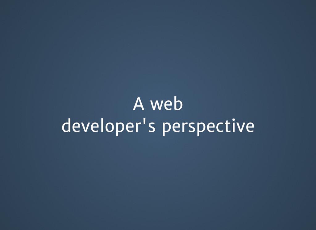 A web A web developer's perspective developer's...