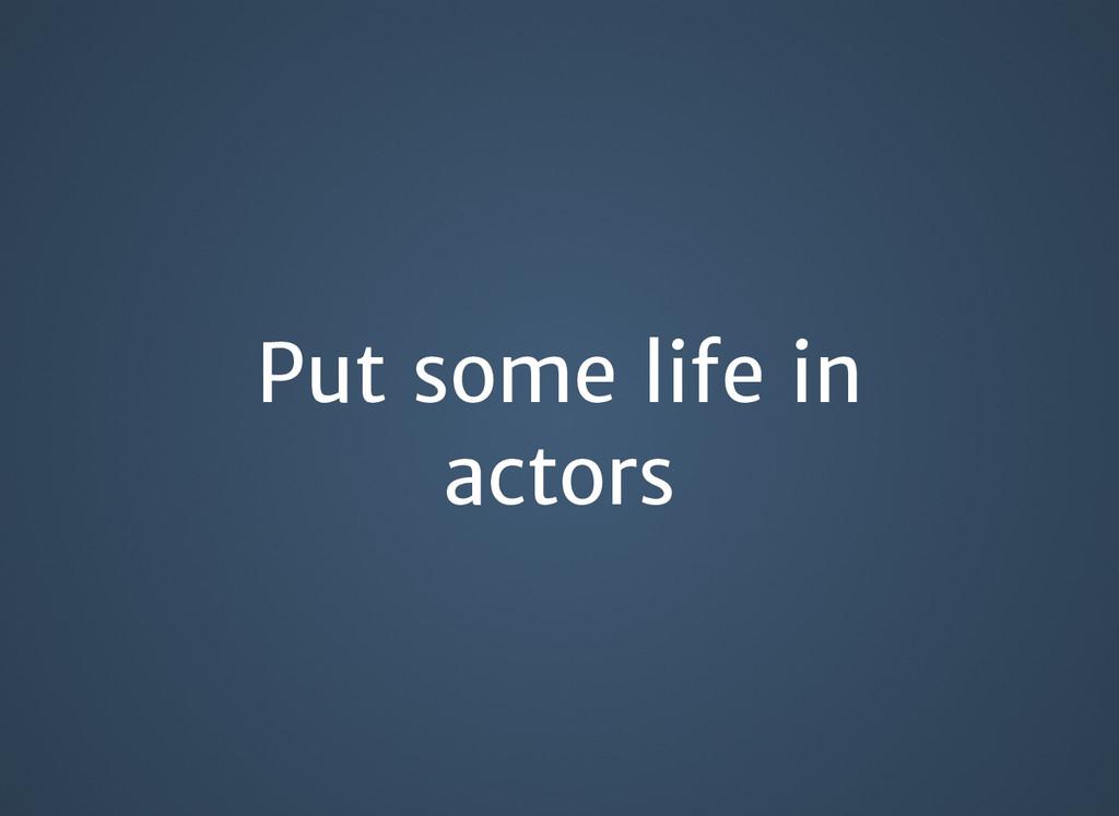 Put some life in Put some life in actors actors