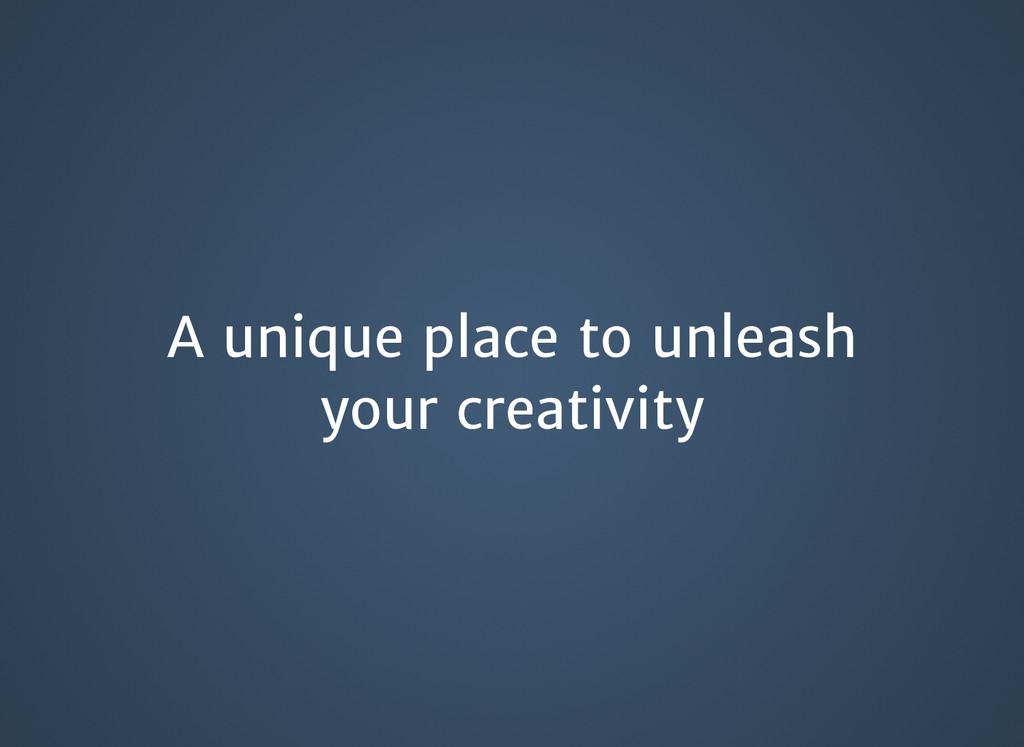 A unique place to unleash A unique place to unl...