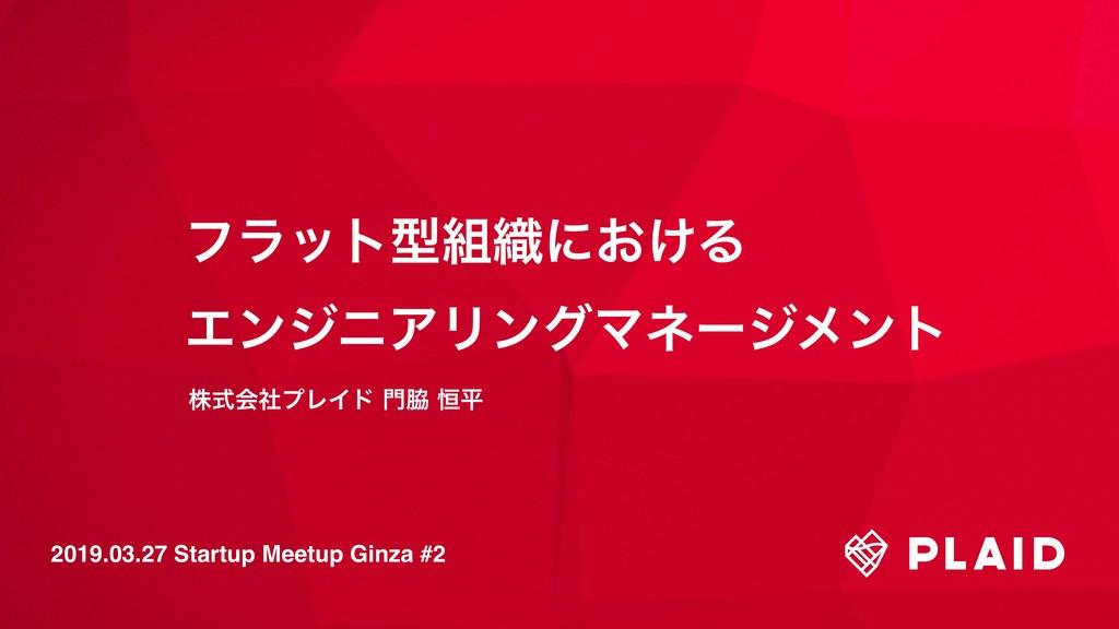 2019.03.27 Startup Meetup Ginza #2 ϑϥοτܕ৫ʹ͓͚Δ...