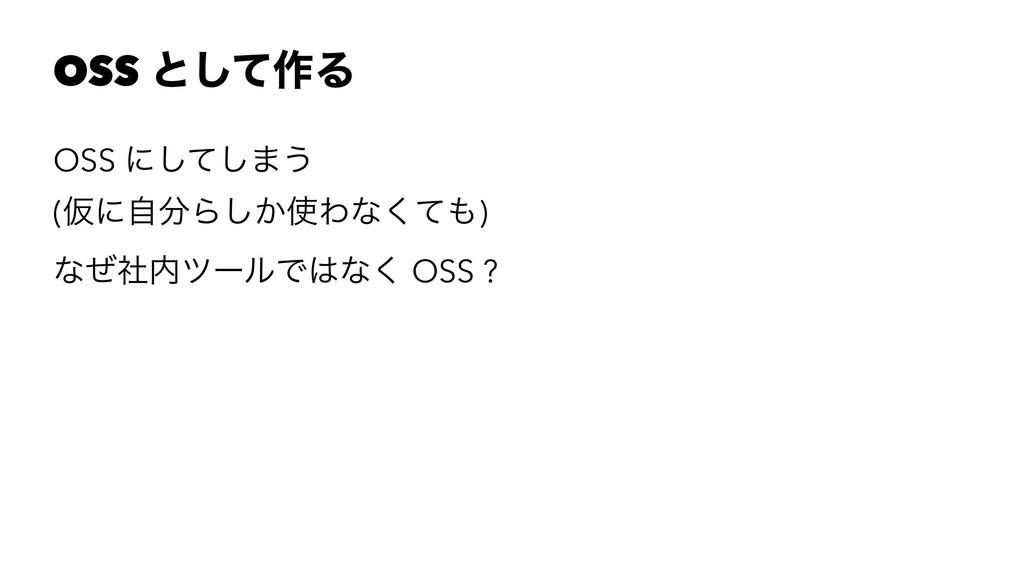 OSS ͱͯ͠࡞Δ OSS ʹͯ͠͠·͏ (ԾʹࣗΒ͔͠Θͳͯ͘) ͳͥࣾπʔϧͰͳ...