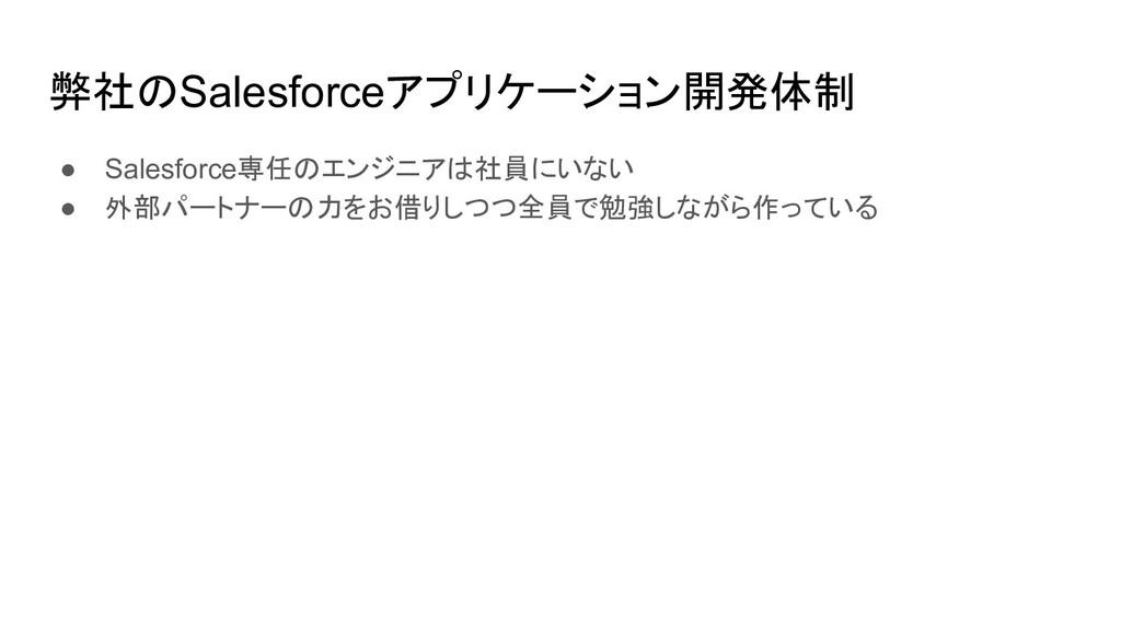 弊社のSalesforceアプリケーション開発体制 ● Salesforce専任のエンジニアは...
