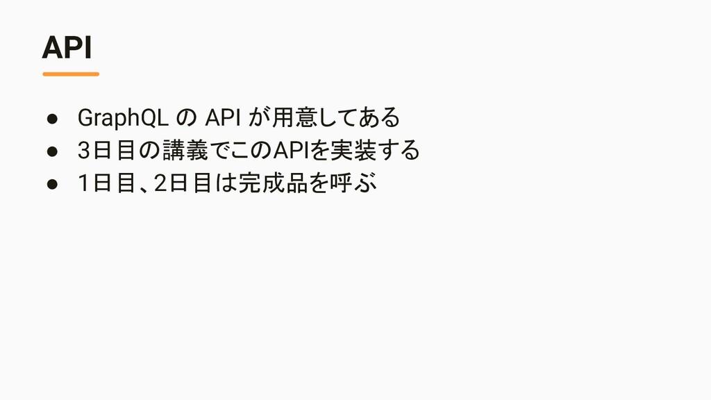 API ● GraphQL の API が用意してある ● 3日目の講義でこのAPIを実装する...