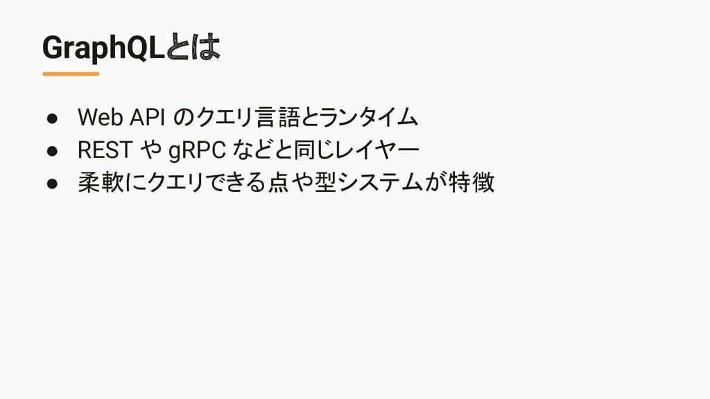 GraphQLとは ● Web API のクエリ言語とランタイム ● REST や gRPC ...