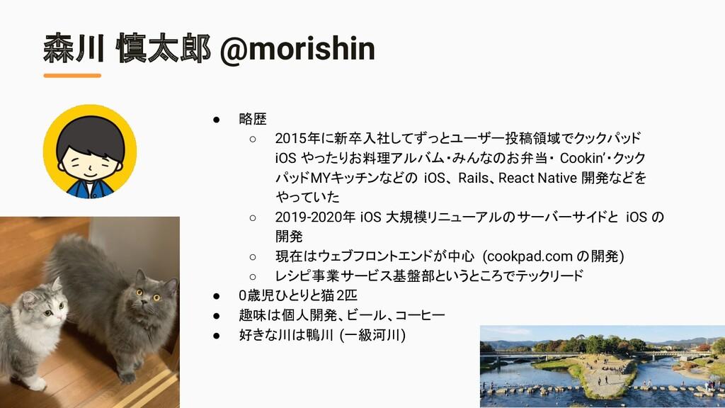 森川 慎太郎 @morishin ● 略歴 ○ 2015年に新卒入社してずっとユーザー投稿領域...