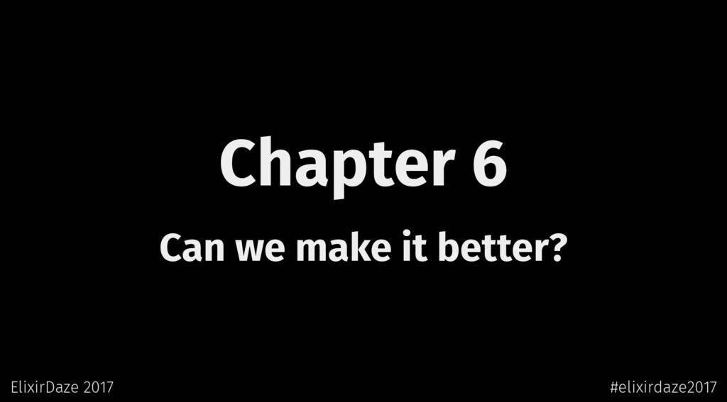 Chapter 6 Can we make it better? ElixirDaze 201...