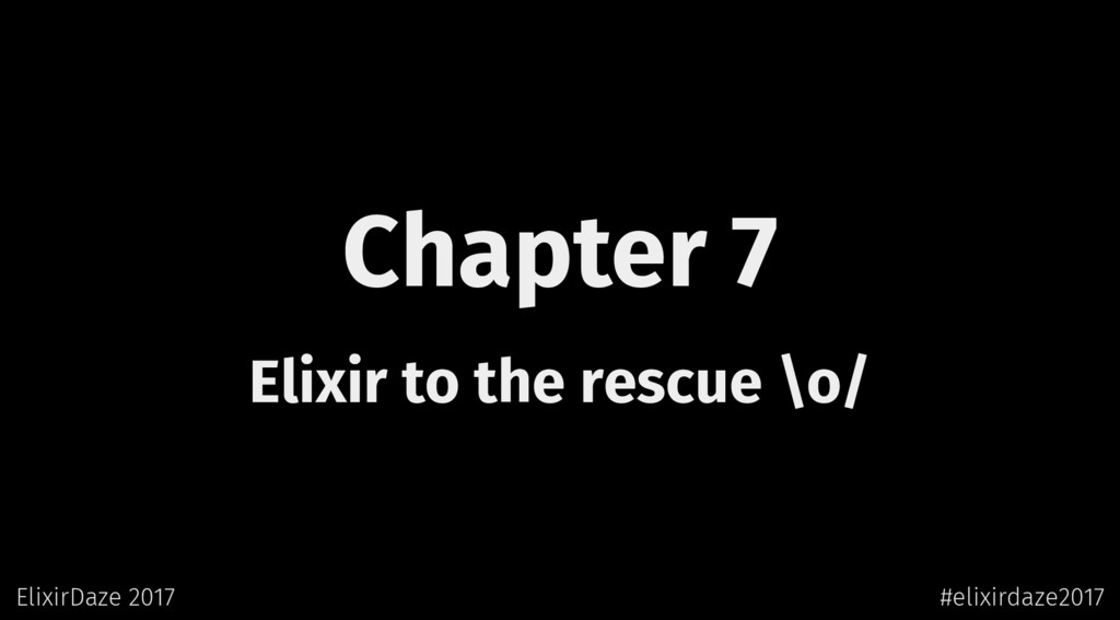 Chapter 7 Elixir to the rescue \o/ ElixirDaze 2...