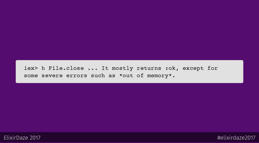 iex> h File.close ... It mostly returns :ok, ex...