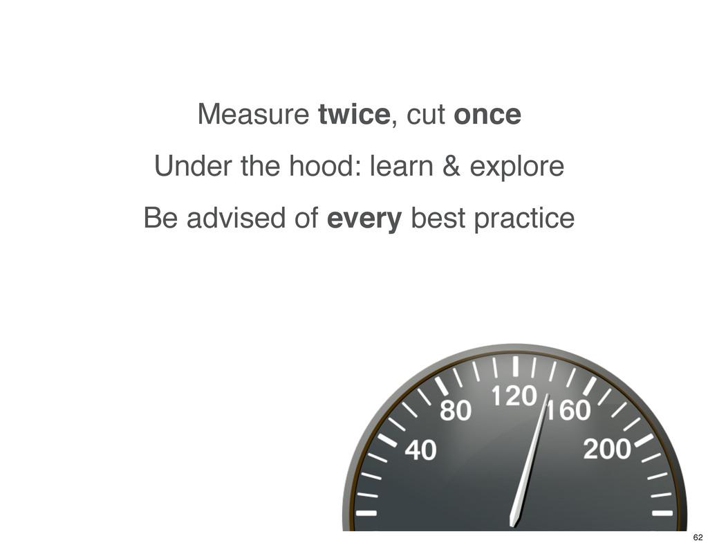 Measure twice, cut once Under the hood: learn &...