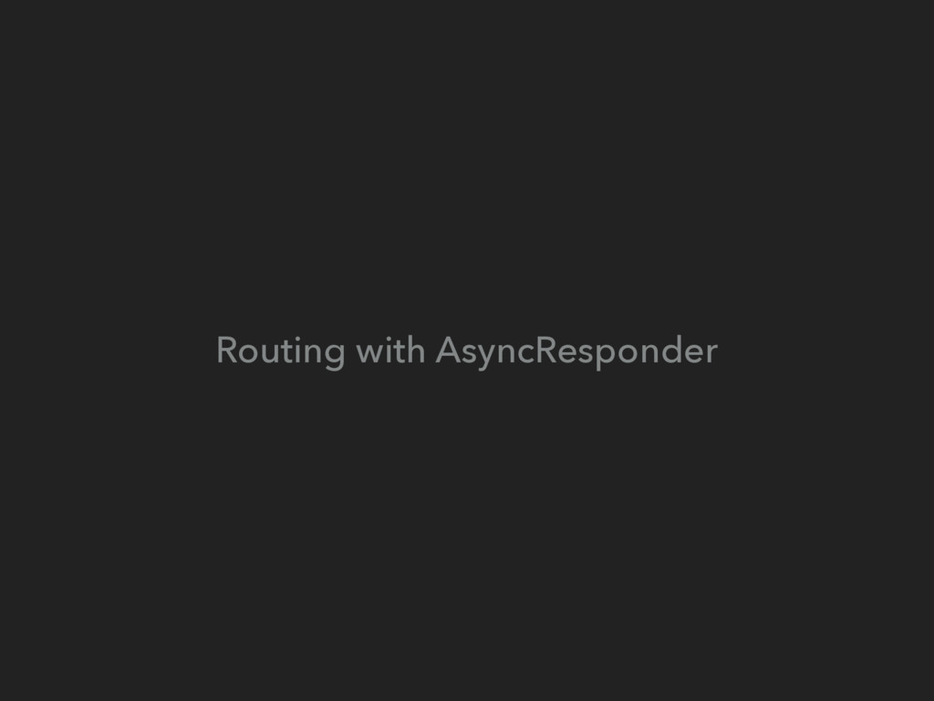 Routing with AsyncResponder