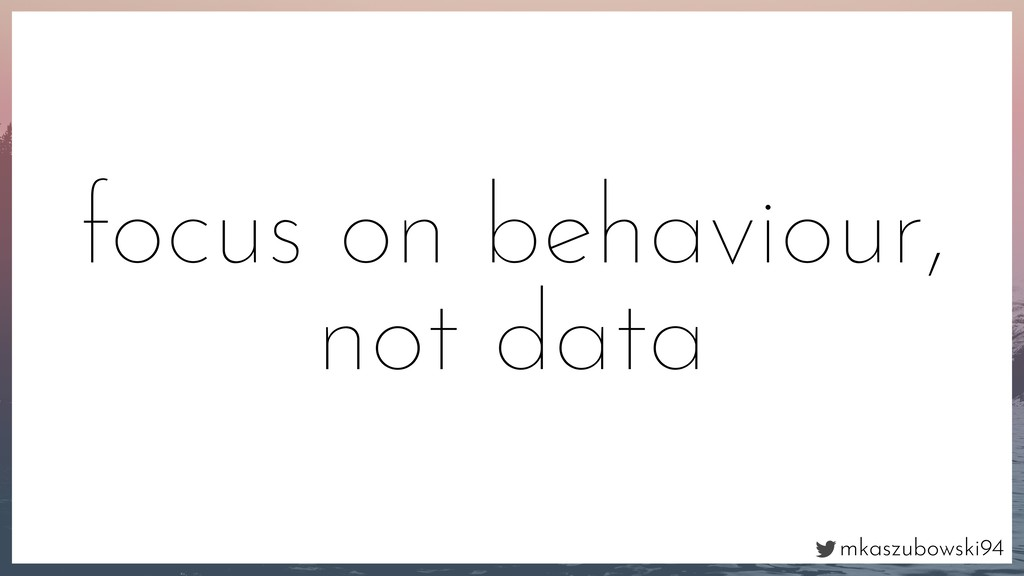 mkaszubowski94 focus on behaviour, not data