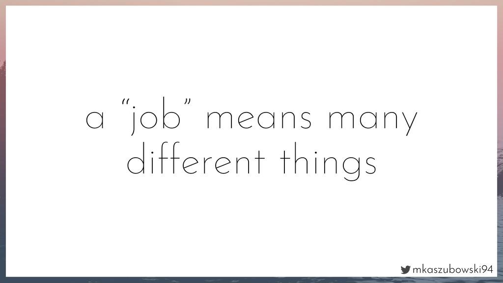 "mkaszubowski94 a ""job"" means many different thi..."