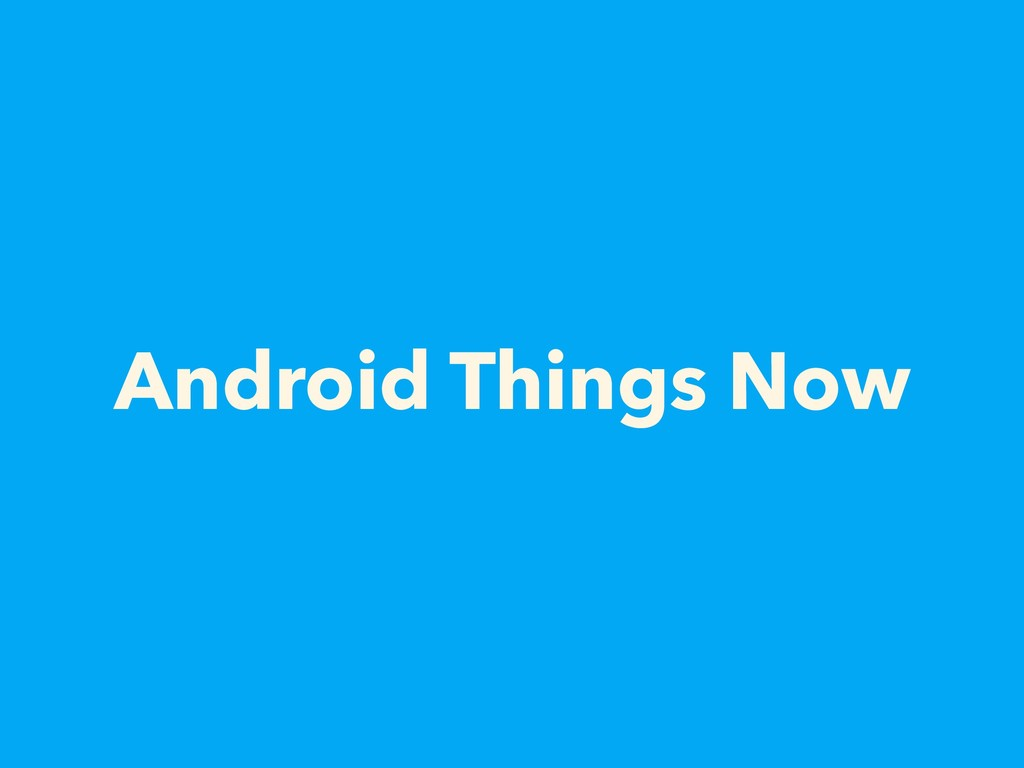 Android Things Now