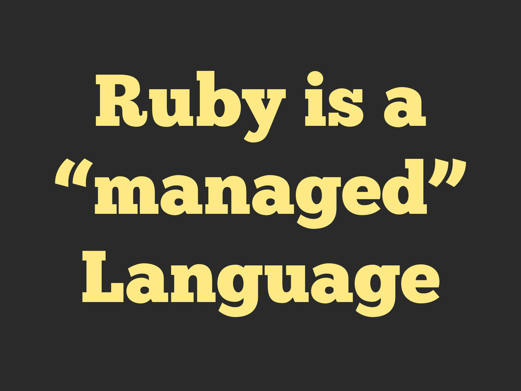 "Ruby is a ""managed"" Language"
