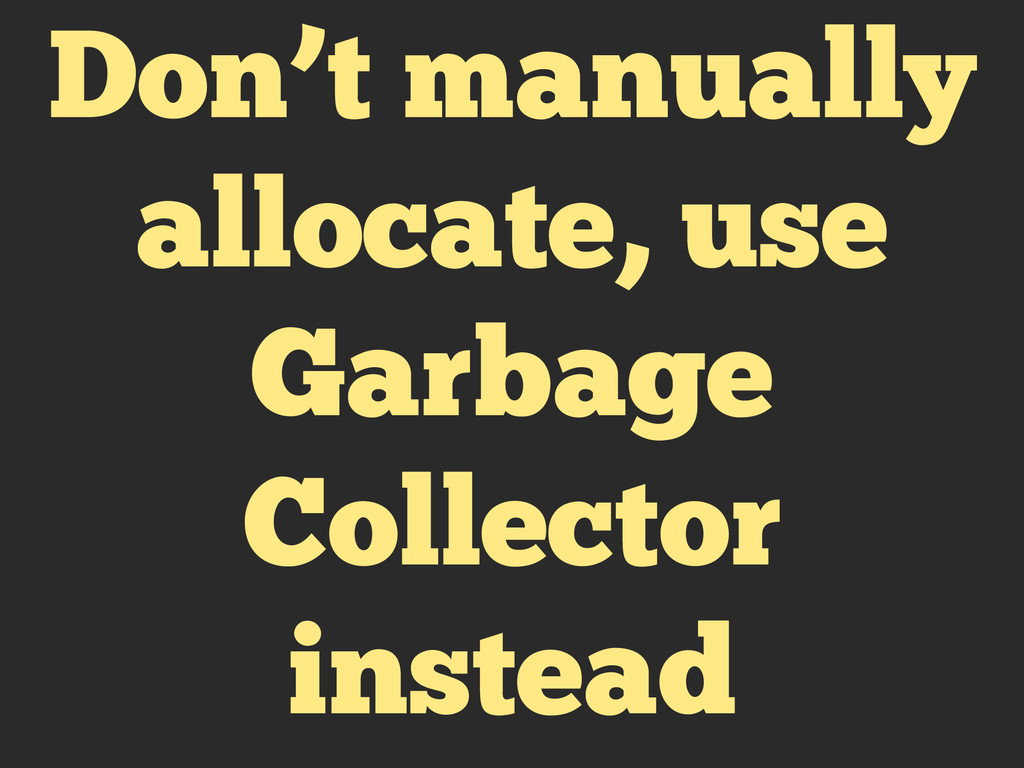 Don't manually allocate, use Garbage Collector ...