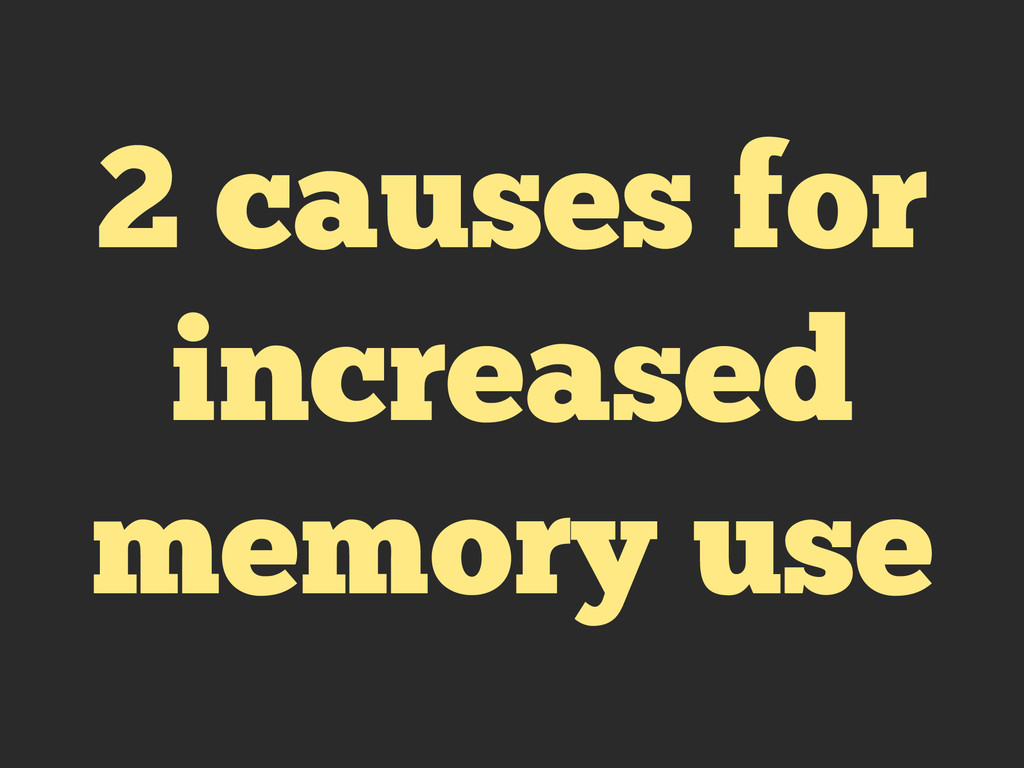 2 causes for increased memory use