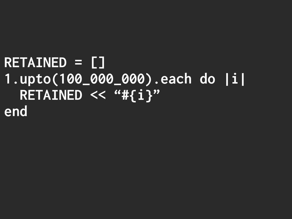 RETAINED = [] 1.upto(100_000_000).each do |i| R...