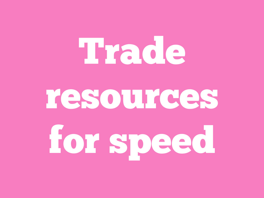 Trade resources for speed