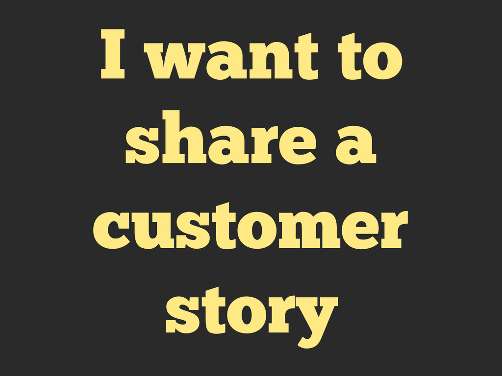 I want to share a customer story