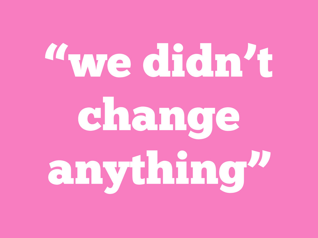"""we didn't change anything"""