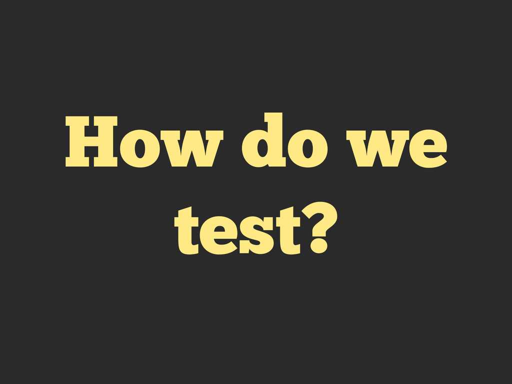 How do we test?