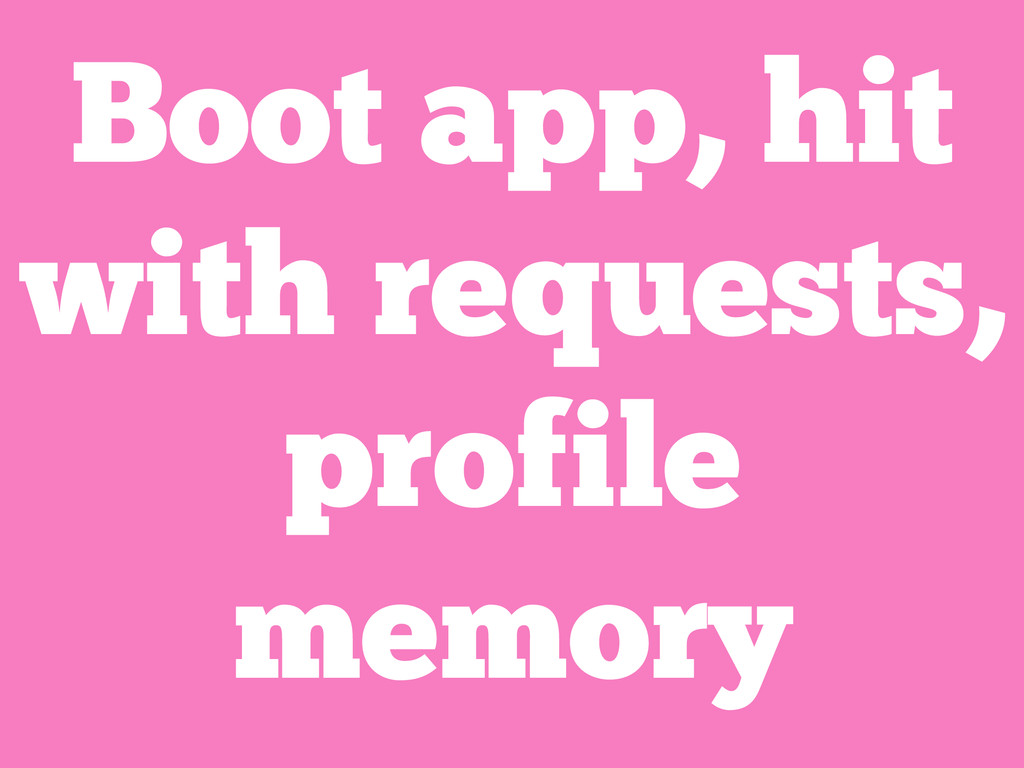 Boot app, hit with requests, profile memory