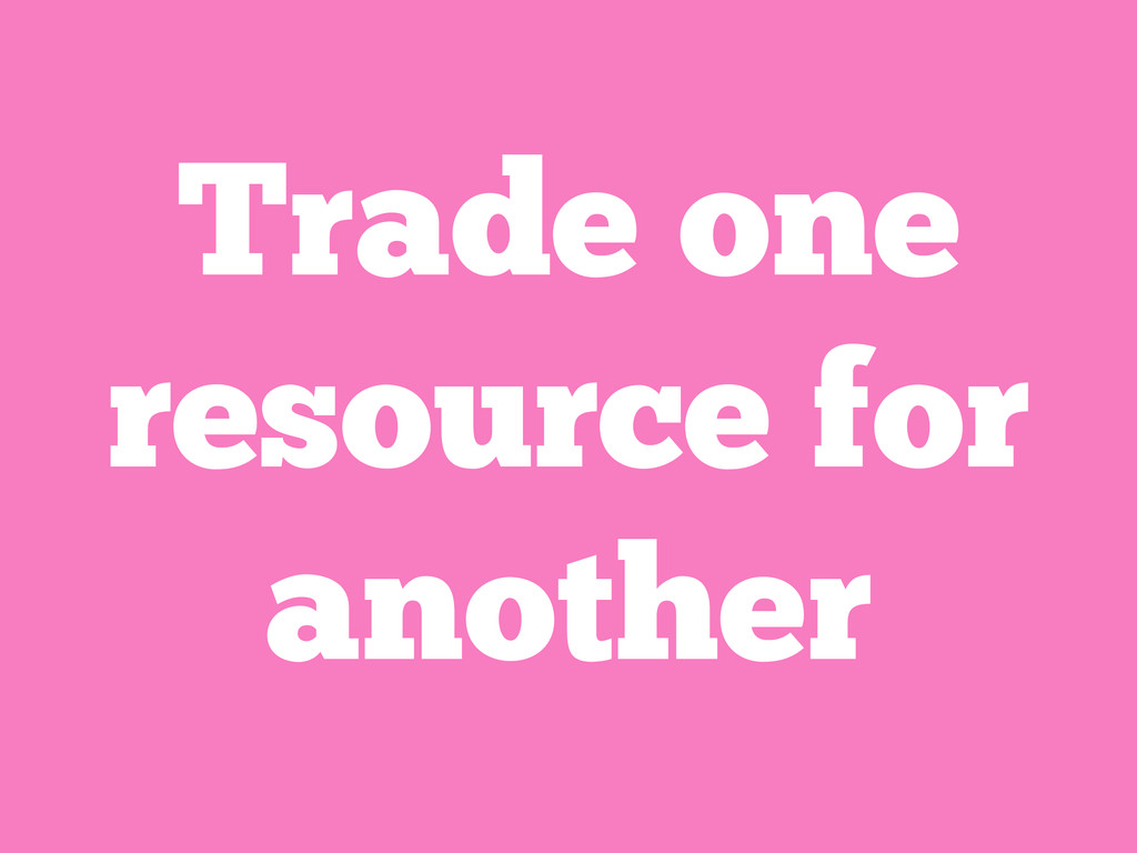 Trade one resource for another