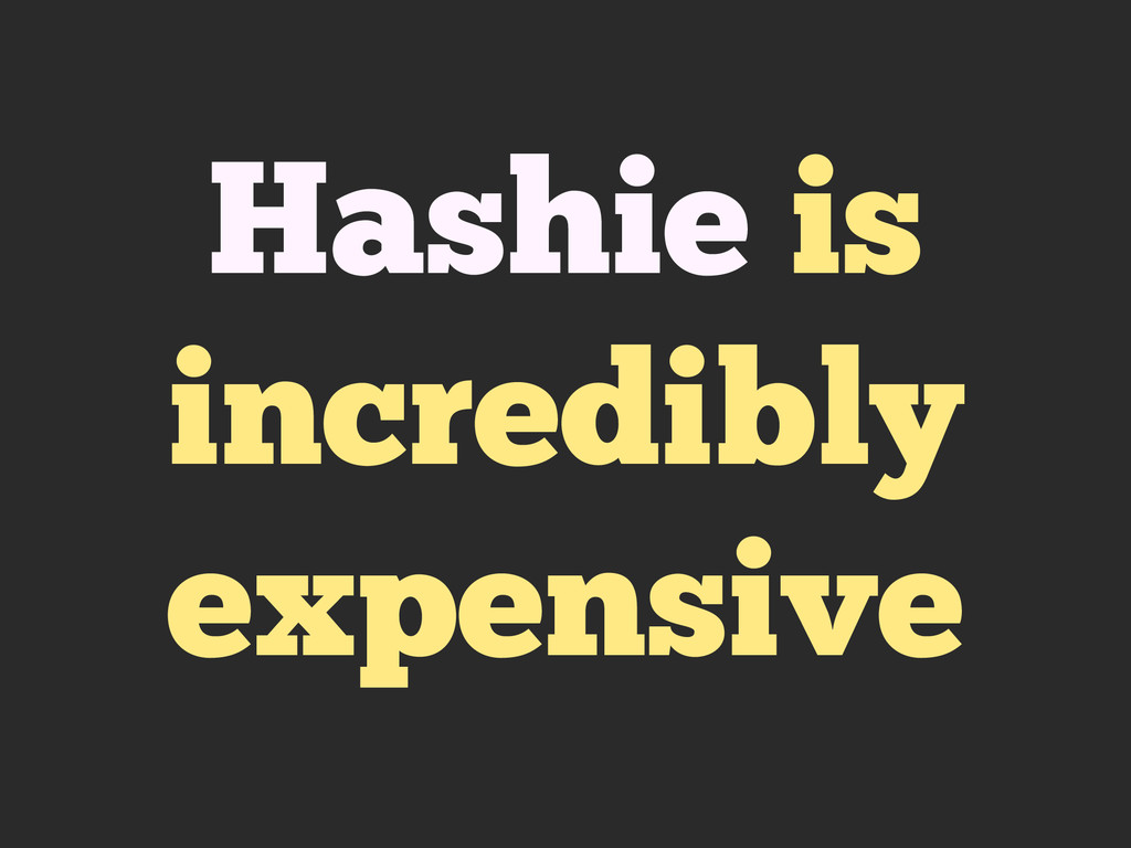 Hashie is incredibly expensive