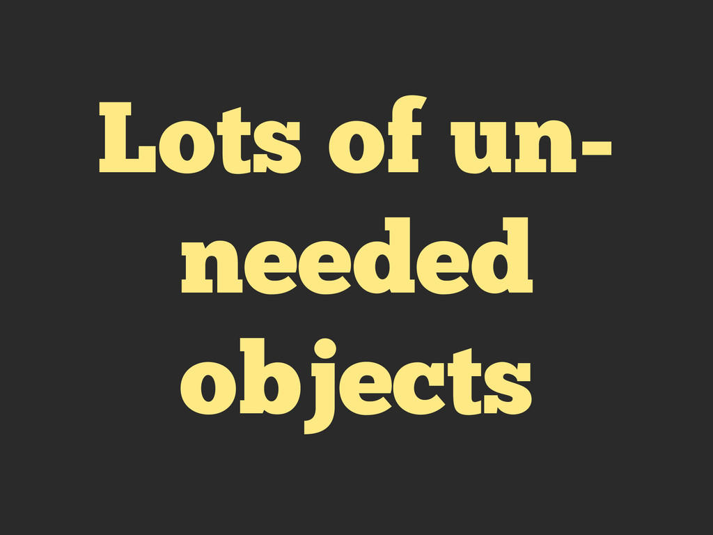 Lots of un- needed objects