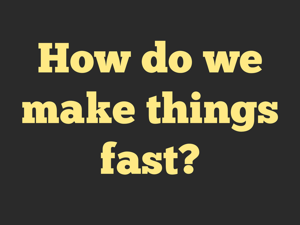 How do we make things fast?
