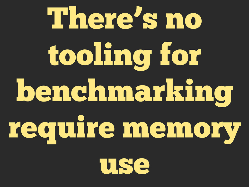 There's no tooling for benchmarking require mem...
