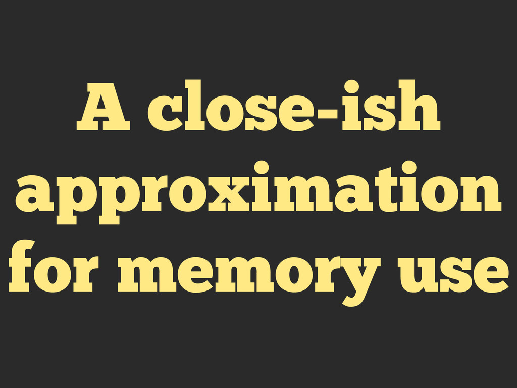 A close-ish approximation for memory use