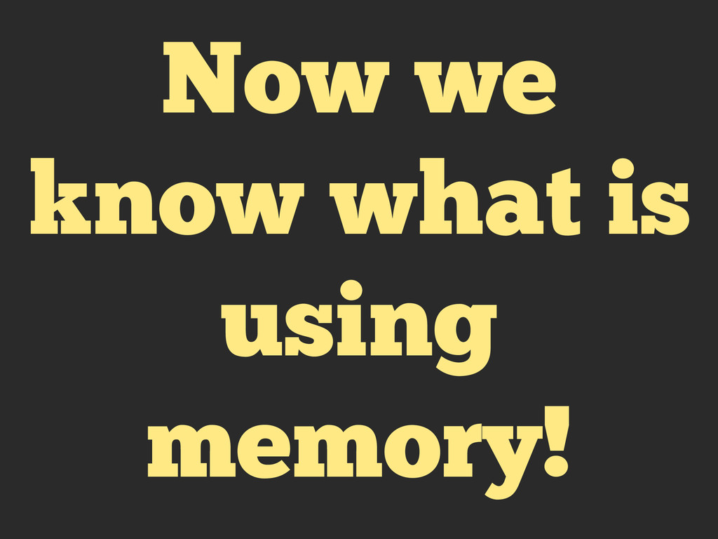 Now we know what is using memory!