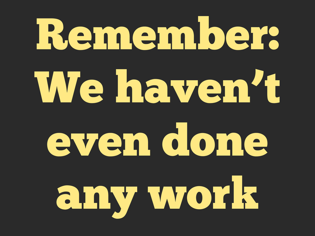 Remember: We haven't even done any work
