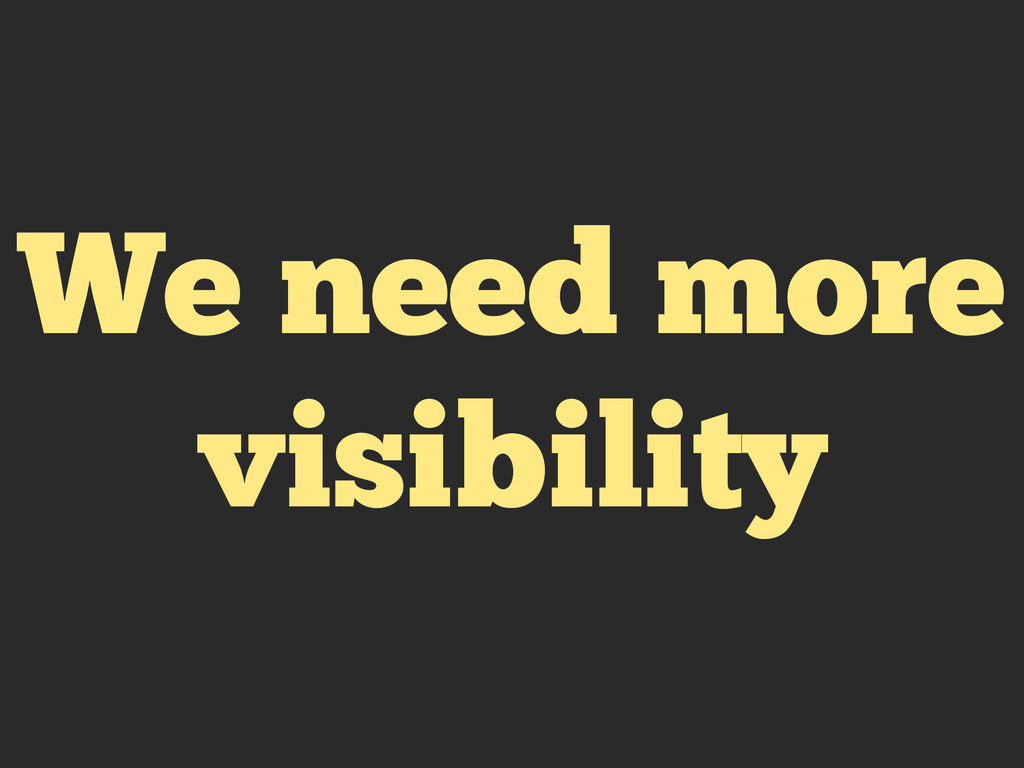 We need more visibility