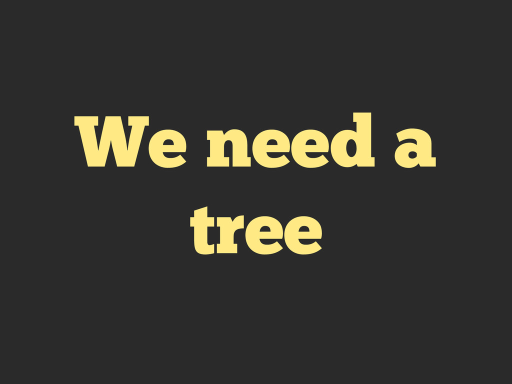 We need a tree