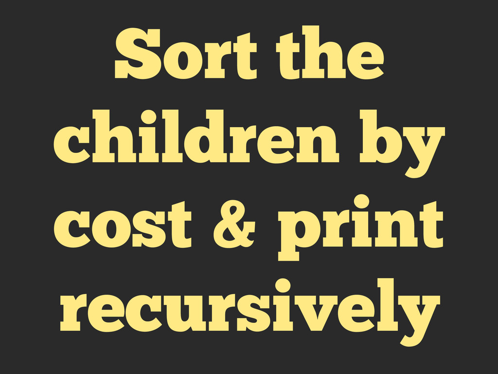 Sort the children by cost & print recursively