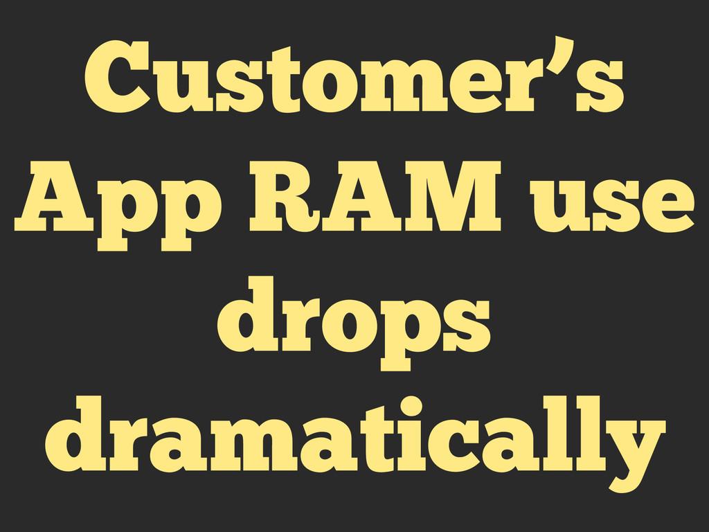 Customer's App RAM use drops dramatically