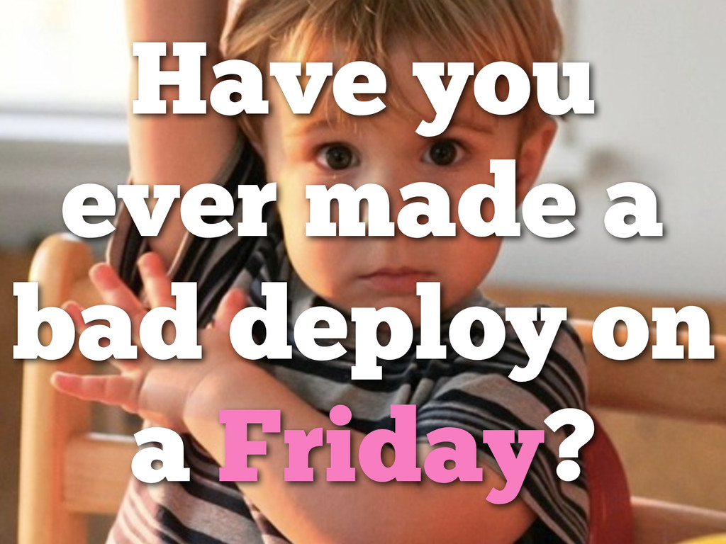 Have you ever made a bad deploy on a Friday?