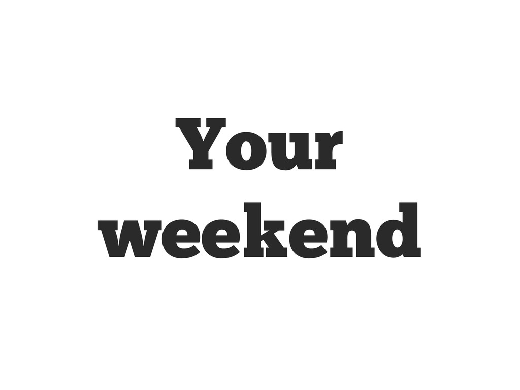 Your weekend