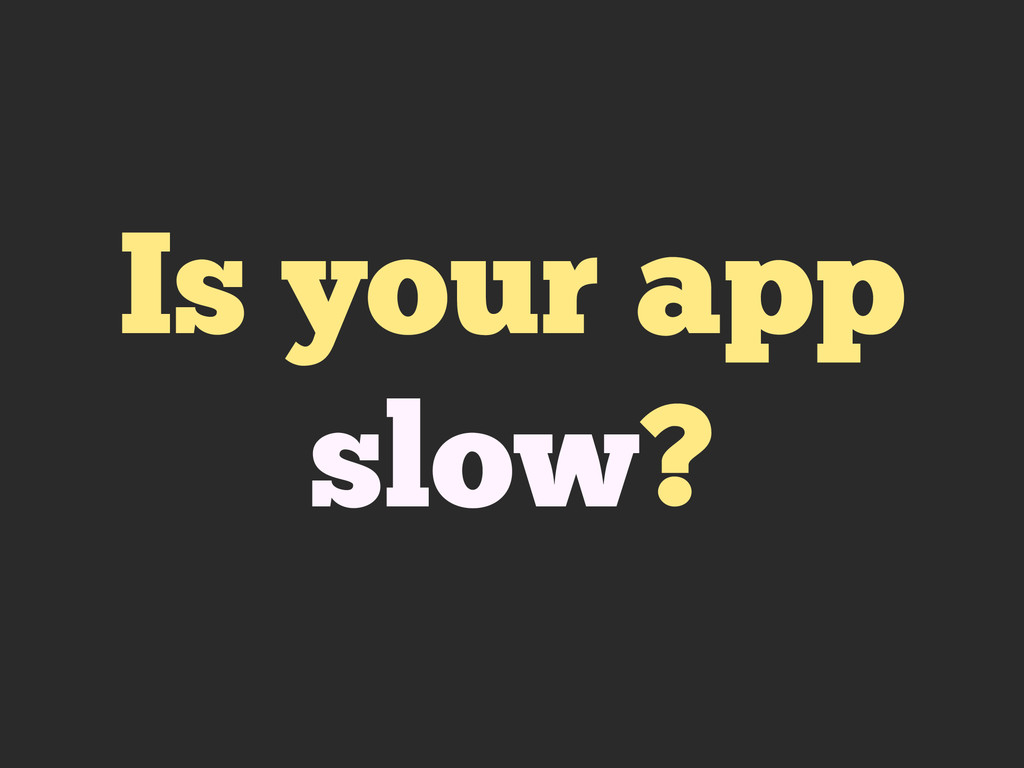 Is your app slow?
