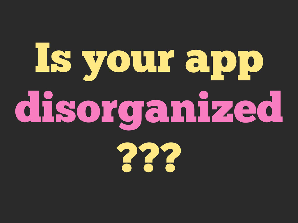 Is your app disorganized ???